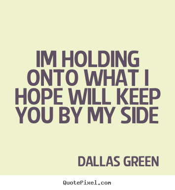Greatest Love Quotes Endearing Love Quotes  Im Holding Onto What I Hope Will Keep Youmy Side