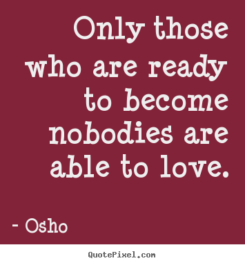 Osho picture quotes - Only those who are ready to become nobodies are able to love. - Love quotes