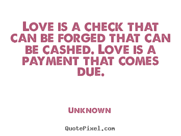 Unknown picture quotes - Love is a check that can be forged that can be cashed. love.. - Love quote
