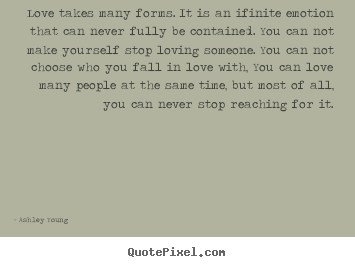 Design picture quotes about love - Love takes many forms. it is an ifinite emotion that can never fully..