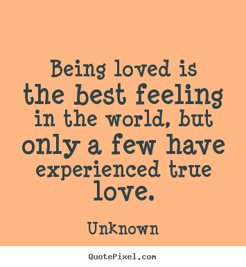 Love quotes - Being loved is the best feeling in the world,..