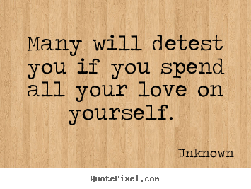 Many will detest you if you spend all your love on yourself.  Unknown popular love quote