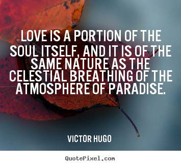 Love is a portion of the soul itself, and.. Victor Hugo  great love quotes