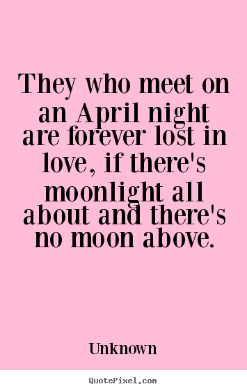 Unknown picture quote - They who meet on an april night are forever lost in.. - Love quotes