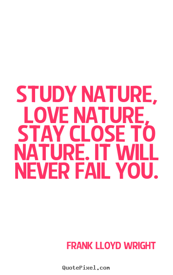 Love quote - Study nature, love nature, stay close to nature. it will never fail..