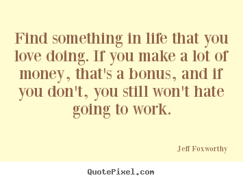 Love sayings - Find something in life that you love doing. if you..