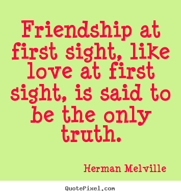 Friendship at first sight, like love at first.. Herman Melville greatest love quotes