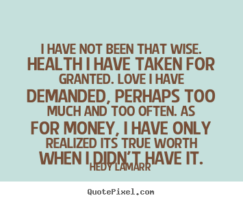 Love quote - I have not been that wise. health i have taken for granted...