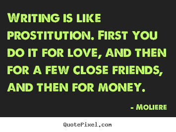 Moliere picture quotes - Writing is like prostitution. first you.. - Love sayings