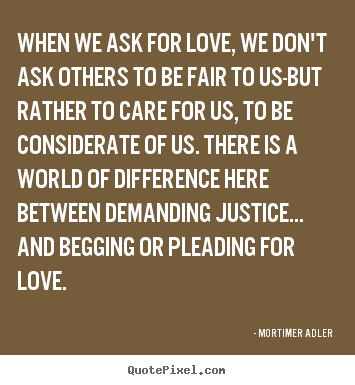 When we ask for love, we don't ask others to be.. Mortimer Adler  love quotes