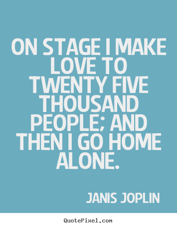 Janis Joplin picture quotes - On stage i make love to twenty five thousand people; and then.. - Love quote
