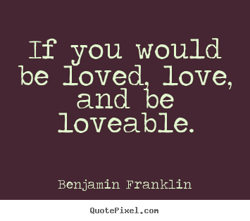 Quote about love - If you would be loved, love, and be loveable.