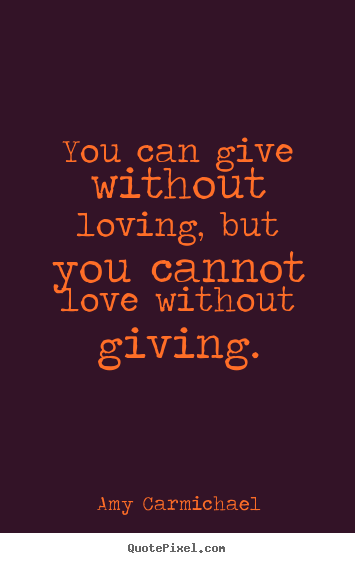 Create your own poster quotes about love - You can give without loving, but you cannot love without giving.