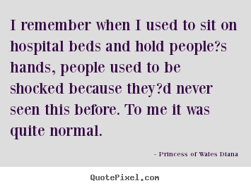 Love quote - I remember when i used to sit on hospital beds and hold people?s..