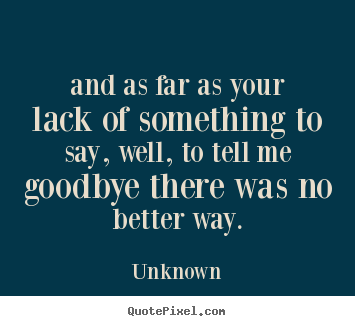 Unknown picture quote - And as far as your lack of something to say, well, to tell.. - Love quote