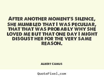 After another moment's silence, she mumbled that i was.. Albert Camus  love quotes