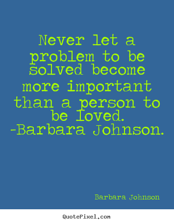 Barbara Johnson poster quote - Never let a problem to be solved become more important than a.. - Love quotes