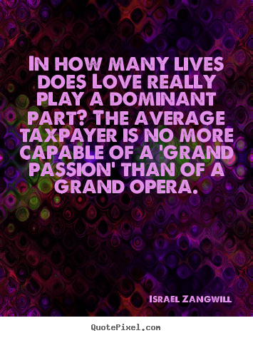 Israel Zangwill poster sayings - In how many lives does love really play a dominant part? the.. - Love quote