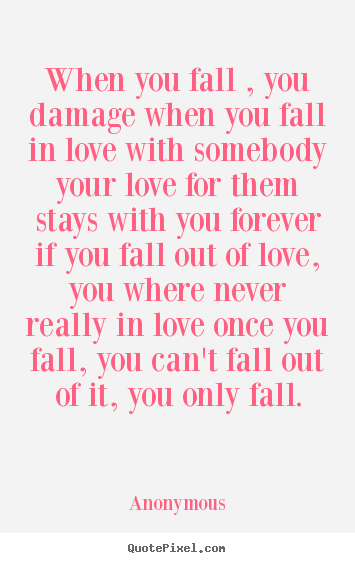 When you fall , you damage when you fall in love with somebody.. Anonymous greatest love quotes