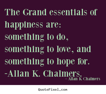The grand essentials of happiness are: something to.. Allan K Chalmers great love sayings