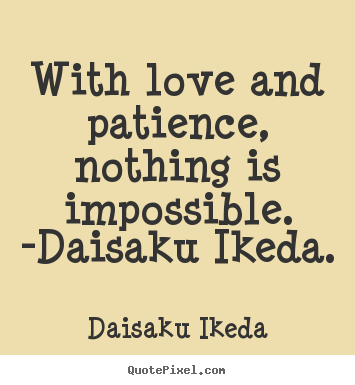 Create your own picture quote about love - With love and patience, nothing is impossible. -daisaku..