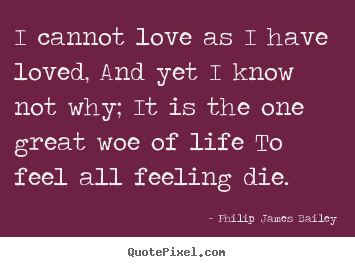 I cannot love as i have loved, and yet i know not why; it is the one.. Philip James Bailey top love quotes