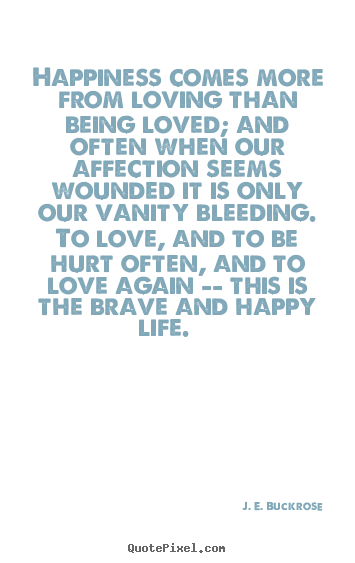 Quotes about love - Happiness comes more from loving than being loved; and often..