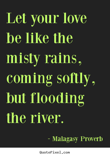 Malagasy Proverb picture quotes - Let your love be like the misty rains, coming softly, but flooding.. - Love quotes