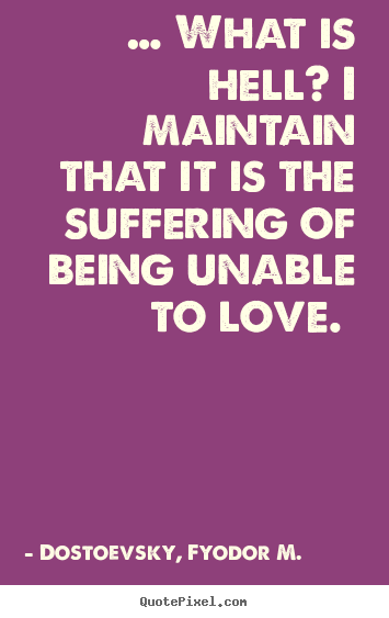 Create your own picture quotes about love - … what is hell? i maintain that it is the suffering of..