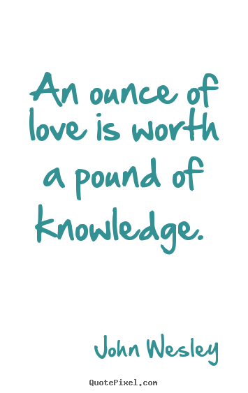 Design custom image sayings about love - An ounce of love is worth a pound of knowledge...