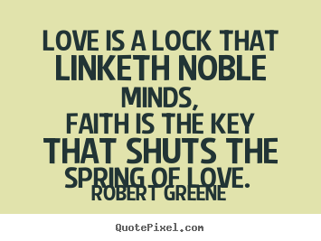 Love sayings - Love is a lock that linketh noble minds, faith is the key that shuts..
