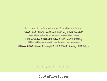 Quotes about love - But thou, through good and evil, praise and blame, wilt..