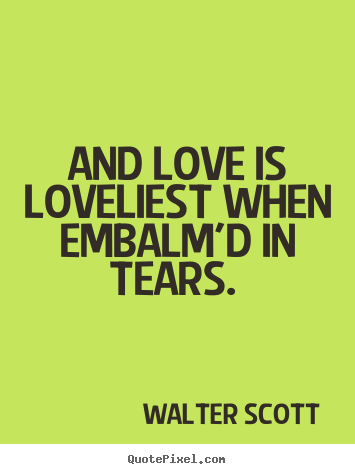 Walter Scott picture quotes - And love is loveliest when embalm'd in tears.  - Love quotes