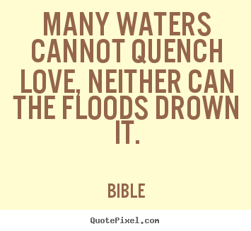 Quotes about love - Many waters cannot quench love, neither can the floods..