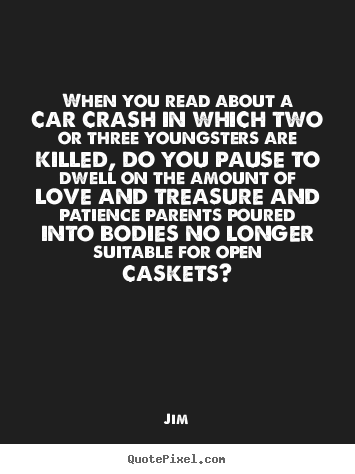 Make picture quotes about love - When you read about a car crash in which two or three youngsters are killed,..