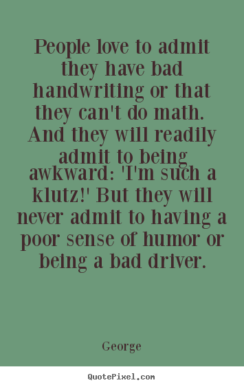 Quotes about love - People love to admit they have bad handwriting or that they can't..