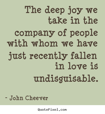 John Cheever picture sayings - The deep joy we take in the company of people with whom.. - Love quotes