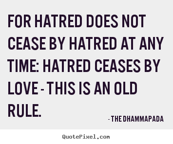 Quotes about love - For hatred does not cease by hatred at any time: hatred ceases..