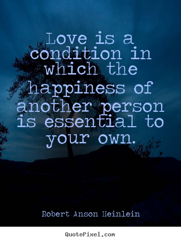 Love quotes - Love is a condition in which the happiness of another person..