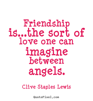 Customize picture quotes about love - Friendship is...the sort of love one can imagine between..