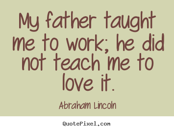 Design picture quotes about love - My father taught me to work; he did not teach me to love..