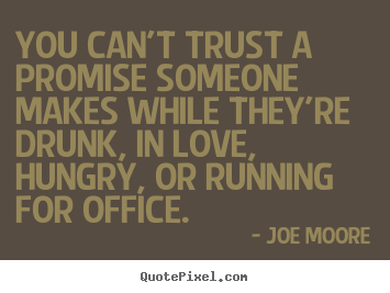 Joe Moore picture quotes - You can't trust a promise someone makes while they're drunk, in love,.. - Love quotes