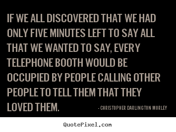 Quote about love - If we all discovered that we had only five minutes..