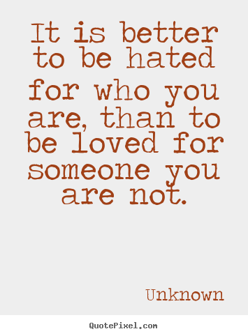 Unknown picture quote - It is better to be hated for who you are, than.. - Love quotes