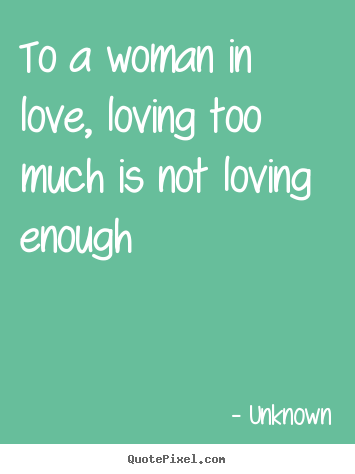 Unknown picture quotes - To a woman in love, loving too much is not loving.. - Love quotes