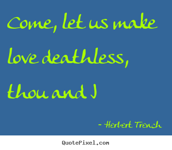 Herbert Trench image quotes - Come, let us make love deathless, thou and i - Love quotes