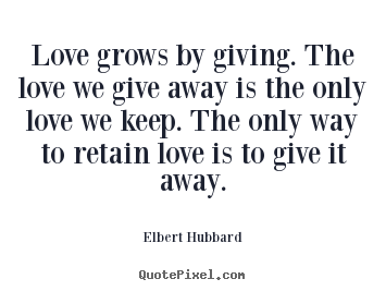 Love grows by giving. the love we give away is the only love.. Elbert Hubbard greatest love quotes