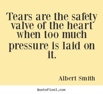 Tears are the safety valve of the heart when too much pressure.. Albert Smith popular love quotes