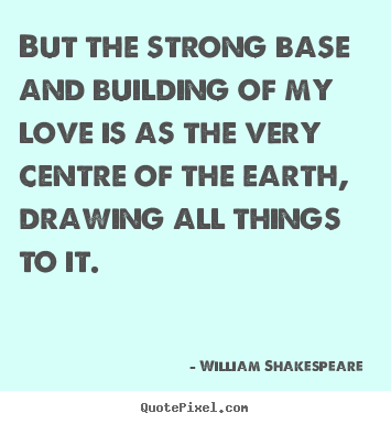 Love sayings - But the strong base and building of my love is as..
