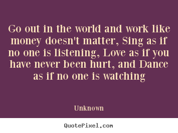 Go out in the world and work like money doesn't matter, sing.. Unknown famous love sayings